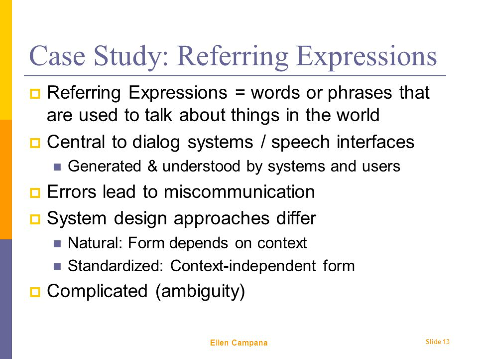 February 6 th, 2006 Ellen Campana Slide 13 Case Study: Referring Expressions  Referring Expressions = words or phrases that are used to talk about things in the world  Central to dialog systems / speech interfaces Generated & understood by systems and users  Errors lead to miscommunication  System design approaches differ Natural: Form depends on context Standardized: Context-independent form  Complicated (ambiguity)