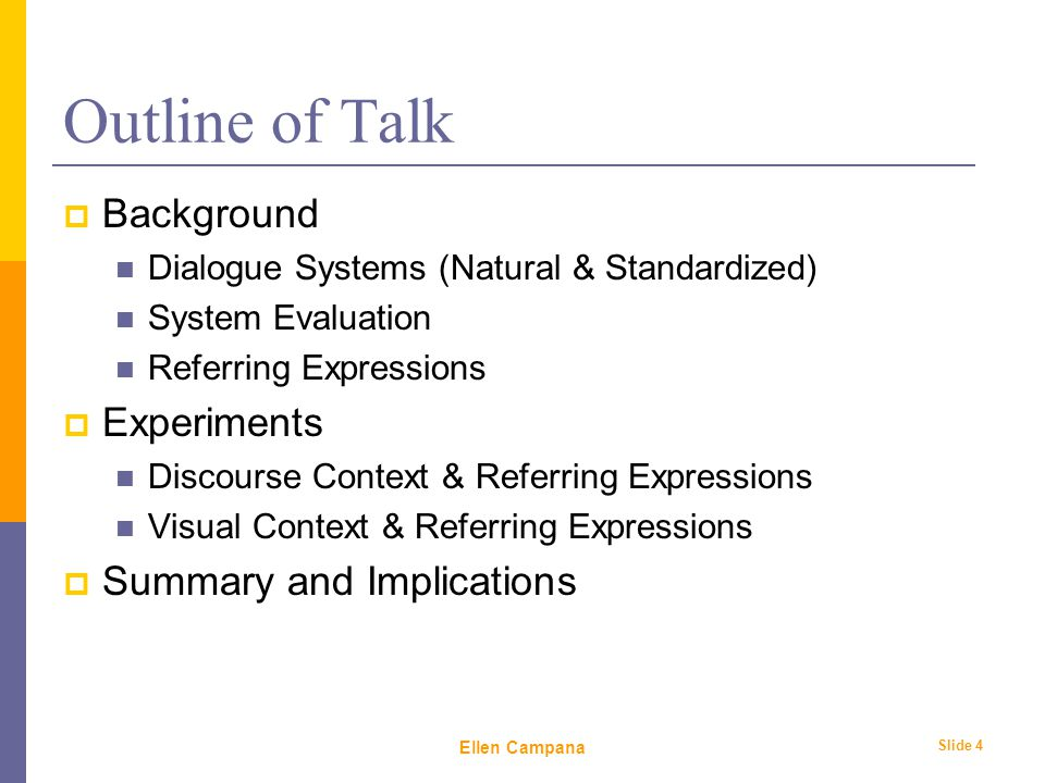 February 6 th, 2006 Ellen Campana Slide 4 Outline of Talk  Background Dialogue Systems (Natural & Standardized) System Evaluation Referring Expressions  Experiments Discourse Context & Referring Expressions Visual Context & Referring Expressions  Summary and Implications