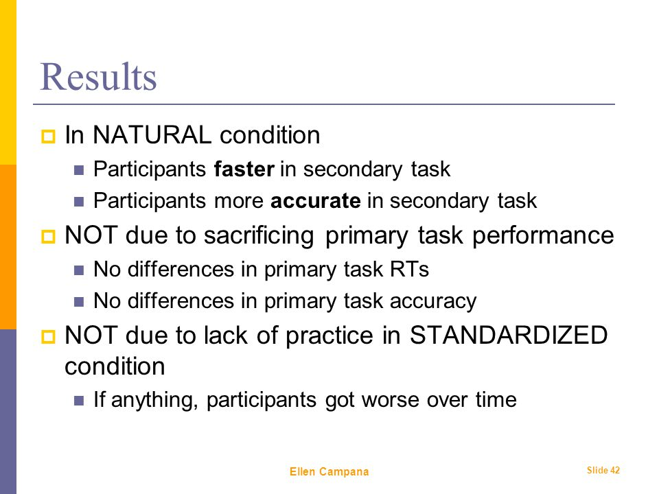 February 6 th, 2006 Ellen Campana Slide 42 Results  In NATURAL condition Participants faster in secondary task Participants more accurate in secondary task  NOT due to sacrificing primary task performance No differences in primary task RTs No differences in primary task accuracy  NOT due to lack of practice in STANDARDIZED condition If anything, participants got worse over time