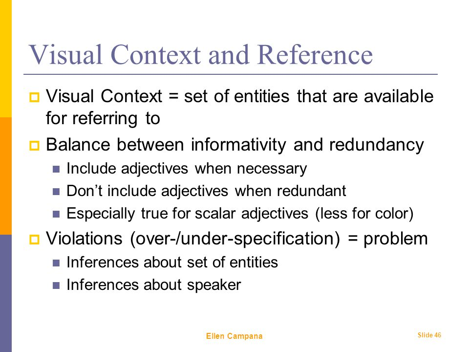 February 6 th, 2006 Ellen Campana Slide 46 Visual Context and Reference  Visual Context = set of entities that are available for referring to  Balance between informativity and redundancy Include adjectives when necessary Don't include adjectives when redundant Especially true for scalar adjectives (less for color)  Violations (over-/under-specification) = problem Inferences about set of entities Inferences about speaker