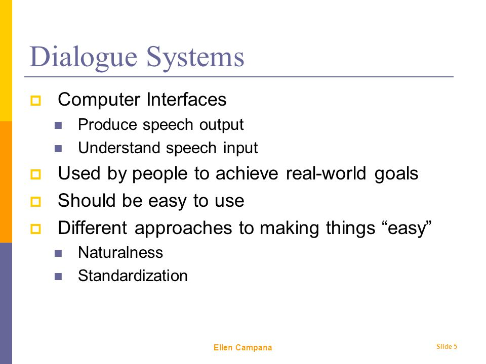 February 6 th, 2006 Ellen Campana Slide 5 Dialogue Systems  Computer Interfaces Produce speech output Understand speech input  Used by people to achieve real-world goals  Should be easy to use  Different approaches to making things easy Naturalness Standardization