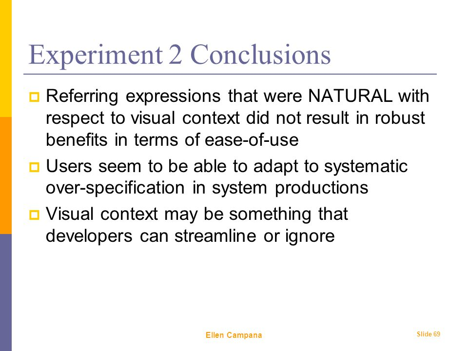 February 6 th, 2006 Ellen Campana Slide 69 Experiment 2 Conclusions  Referring expressions that were NATURAL with respect to visual context did not result in robust benefits in terms of ease-of-use  Users seem to be able to adapt to systematic over-specification in system productions  Visual context may be something that developers can streamline or ignore