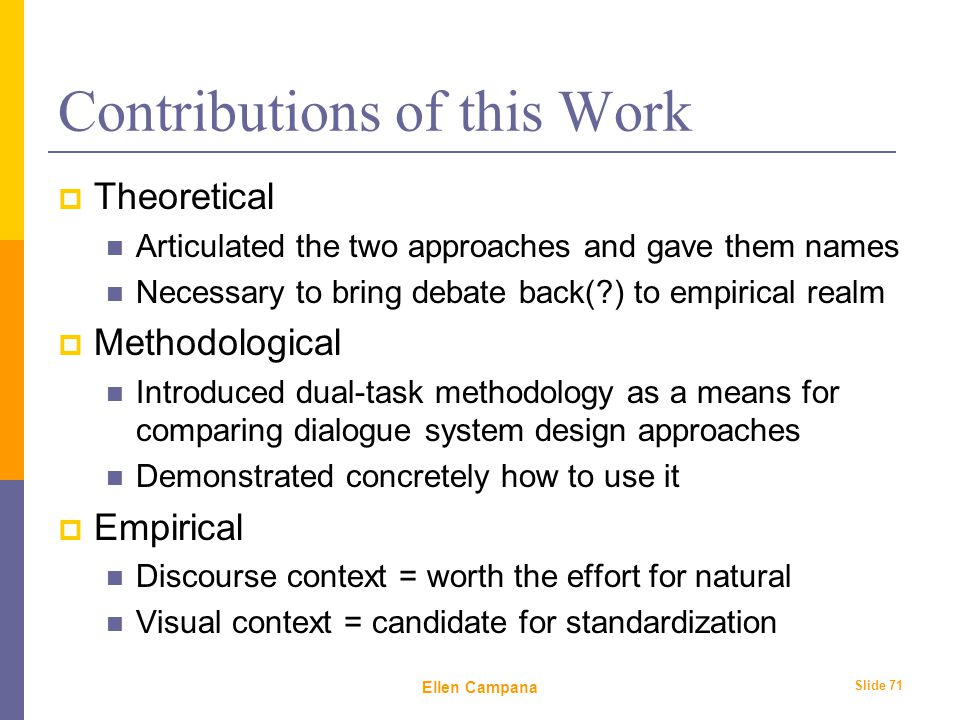 February 6 th, 2006 Ellen Campana Slide 71 Contributions of this Work  Theoretical Articulated the two approaches and gave them names Necessary to bring debate back( ) to empirical realm  Methodological Introduced dual-task methodology as a means for comparing dialogue system design approaches Demonstrated concretely how to use it  Empirical Discourse context = worth the effort for natural Visual context = candidate for standardization