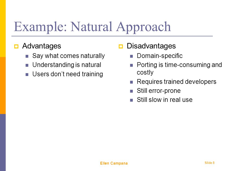February 6 th, 2006 Ellen Campana Slide 8 Example: Natural Approach  Advantages Say what comes naturally Understanding is natural Users don't need training  Disadvantages Domain-specific Porting is time-consuming and costly Requires trained developers Still error-prone Still slow in real use
