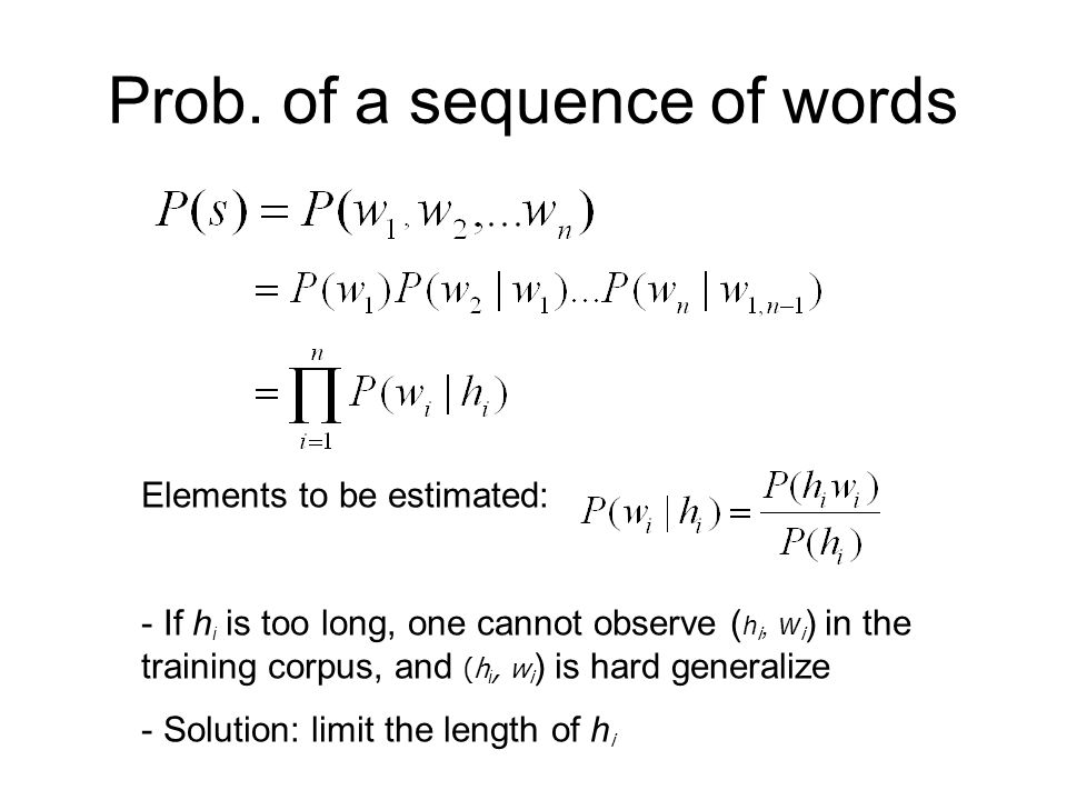 Prob. of a sequence of words Elements to be estimated: - If h i is too long, one cannot observe ( h i, w i ) in the training corpus, and (h i, w i ) i