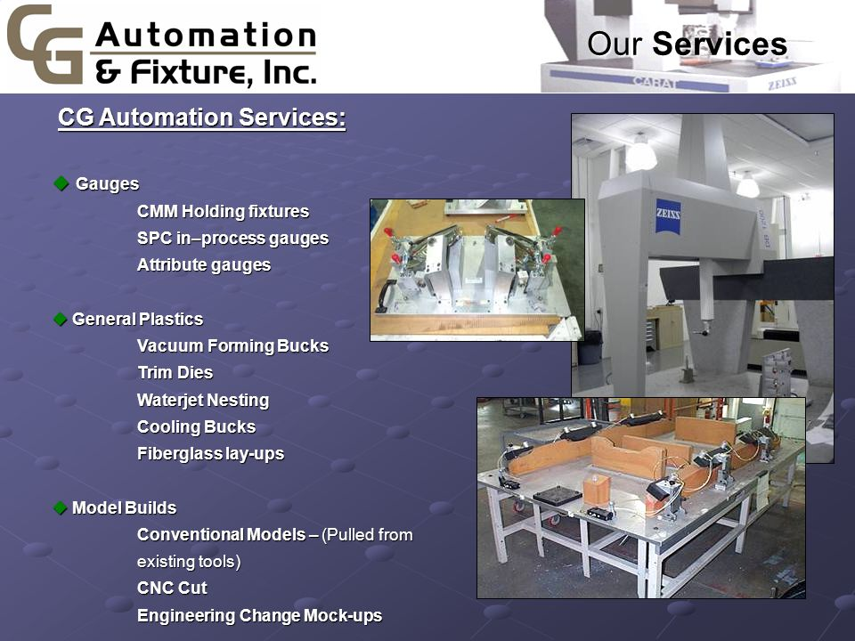 Our Services CG Automation Services: CG Automation Services: u Gauges CMM Holding fixtures SPC in–process gauges Attribute gauges u General Plastics Vacuum Forming Bucks Trim Dies Waterjet Nesting Cooling Bucks Fiberglass lay-ups u Model Builds Conventional Models – (Pulled from existing tools) CNC Cut Engineering Change Mock-ups