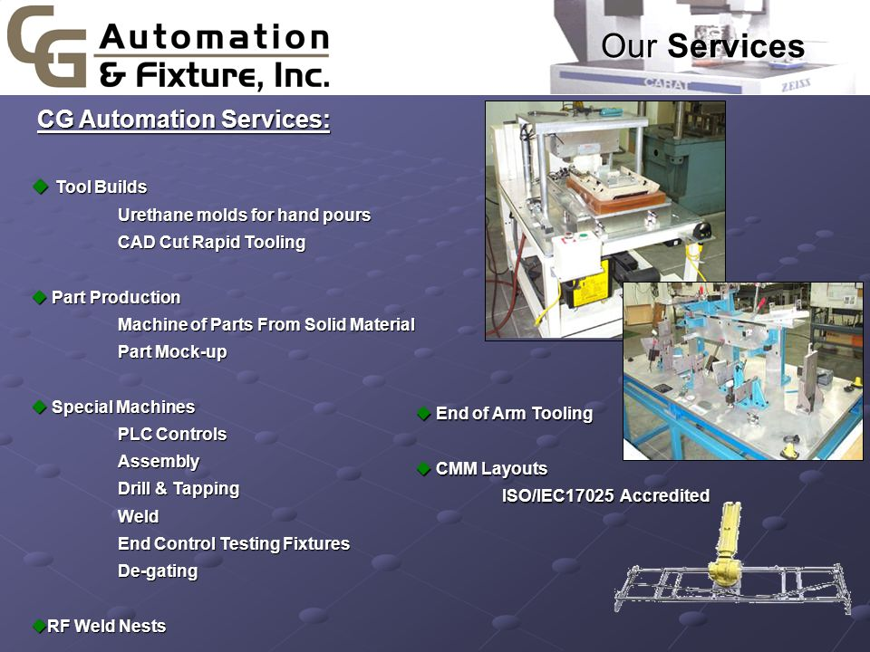 CG Automation Services: CG Automation Services: u Tool Builds Urethane molds for hand pours CAD Cut Rapid Tooling u Part Production Machine of Parts From Solid Material Part Mock-up u Special Machines PLC Controls Assembly Drill & Tapping Weld End Control Testing Fixtures De-gating uRF Weld Nests Our Services u End of Arm Tooling u CMM Layouts ISO/IEC17025 Accredited ISO/IEC17025 Accredited