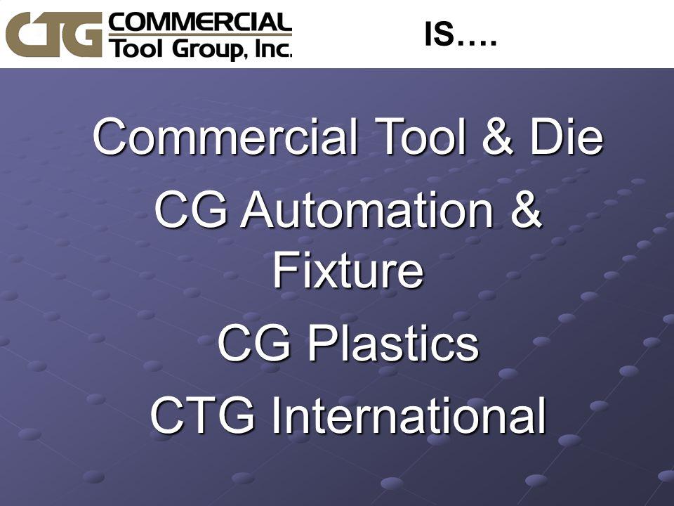 IS…. CCCCommercial Tool & Die CCCCG Automation & Fixture CCCCG Plastics CCCCTG International