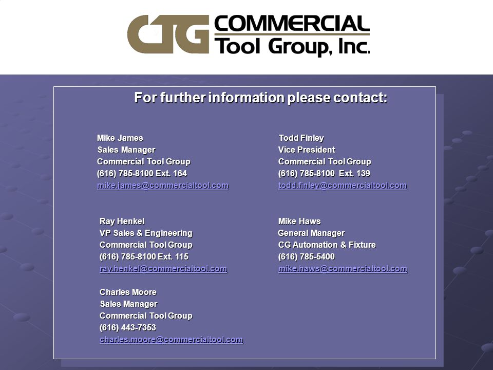 For further information please contact: For further information please contact: Mike JamesTodd Finley Mike James Todd Finley Sales Manager Vice President Sales Manager Vice President Commercial Tool Group Commercial Tool Group Commercial Tool Group Commercial Tool Group (616) 785-8100 Ext.