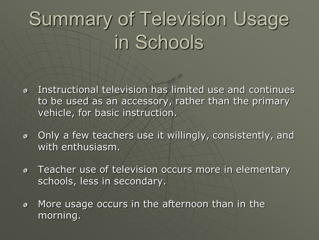 Summary of Television Usage in Schools Instructional television has limited use and continues to be used as an accessory, rather than the primary vehicle, for basic instruction.