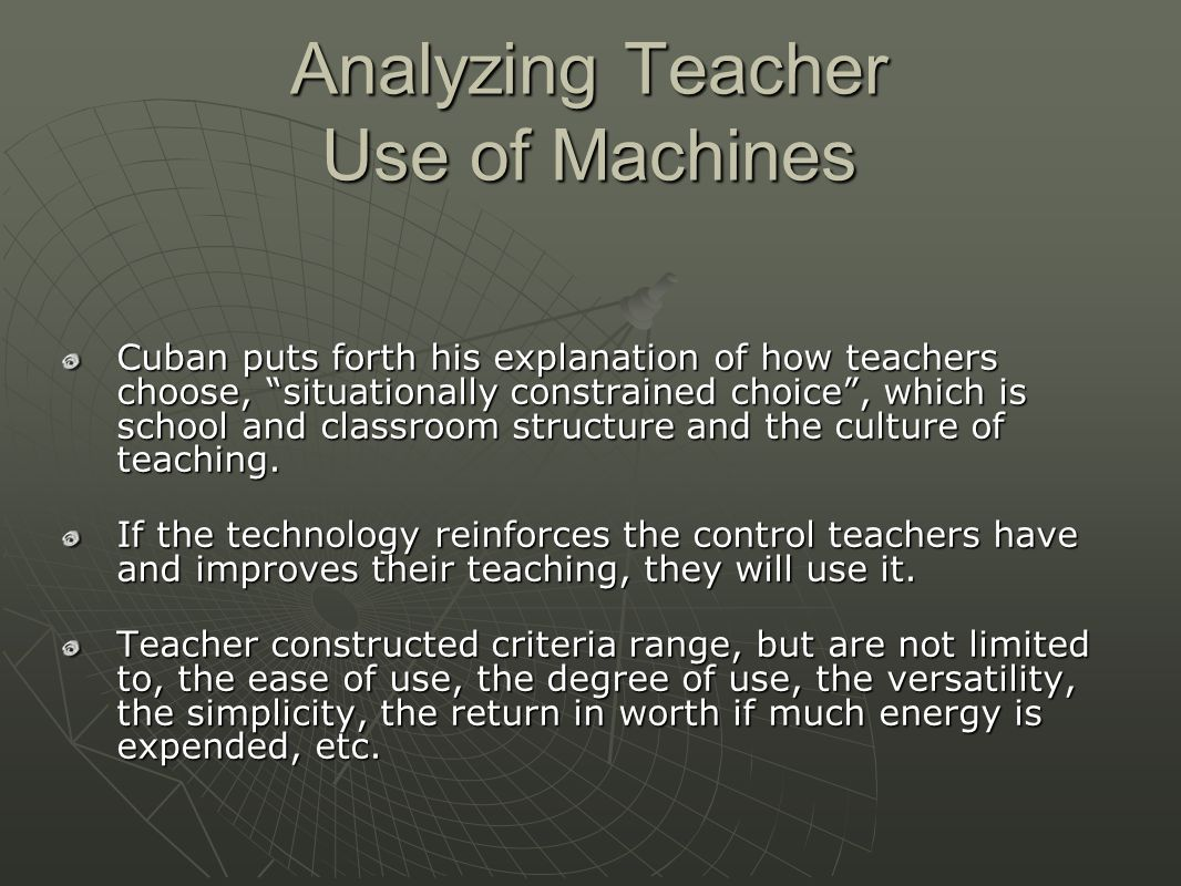 Analyzing Teacher Use of Machines Cuban puts forth his explanation of how teachers choose, situationally constrained choice , which is school and classroom structure and the culture of teaching.