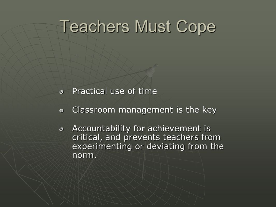 Teachers Must Cope Practical use of time Classroom management is the key Accountability for achievement is critical, and prevents teachers from experimenting or deviating from the norm.