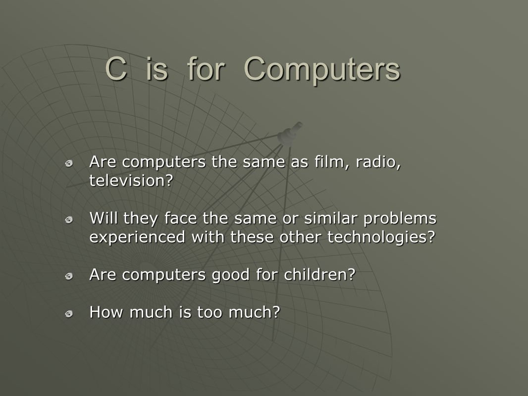 C is for Computers Are computers the same as film, radio, television.