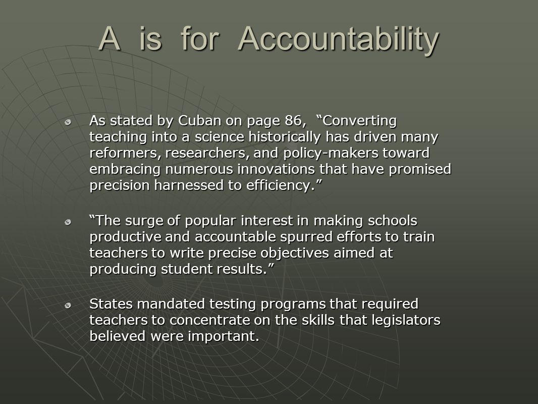 A is for Accountability As stated by Cuban on page 86, Converting teaching into a science historically has driven many reformers, researchers, and policy-makers toward embracing numerous innovations that have promised precision harnessed to efficiency. The surge of popular interest in making schools productive and accountable spurred efforts to train teachers to write precise objectives aimed at producing student results. States mandated testing programs that required teachers to concentrate on the skills that legislators believed were important.