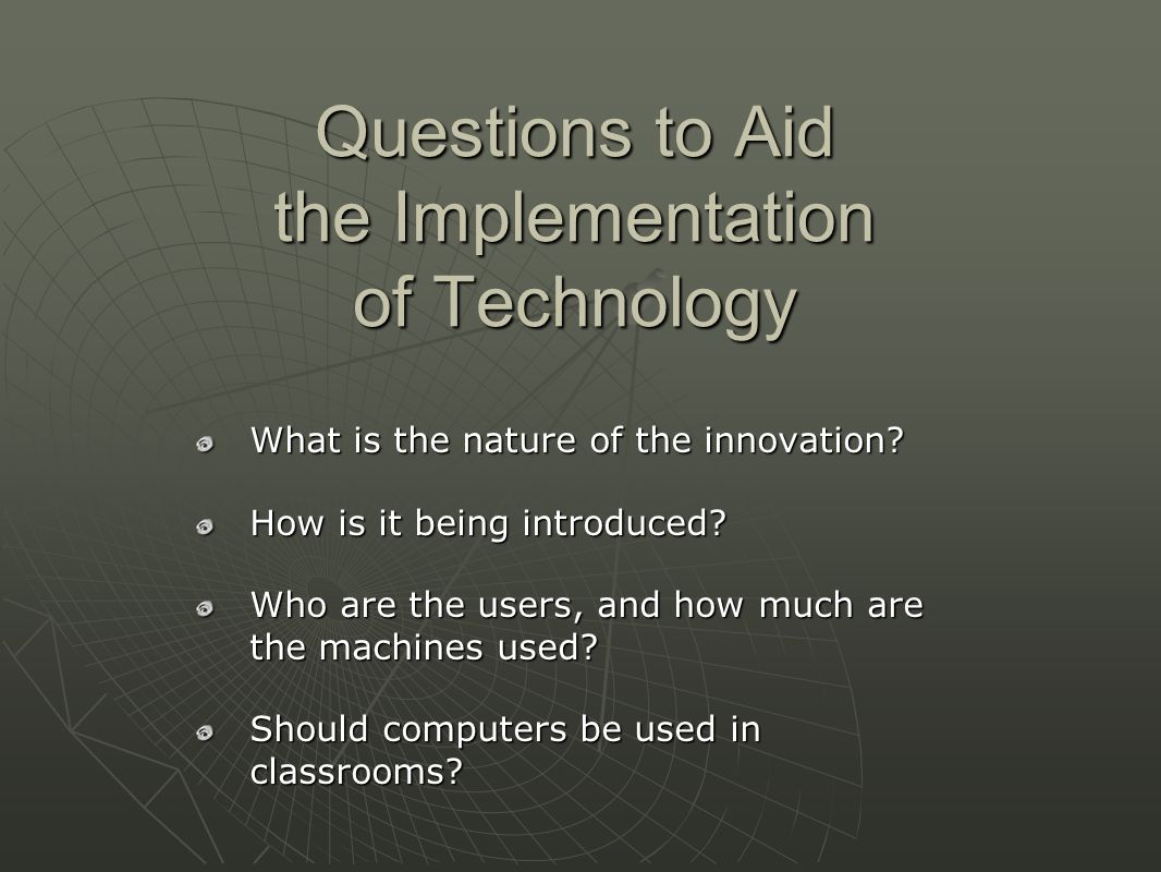 Questions to Aid the Implementation of Technology What is the nature of the innovation.