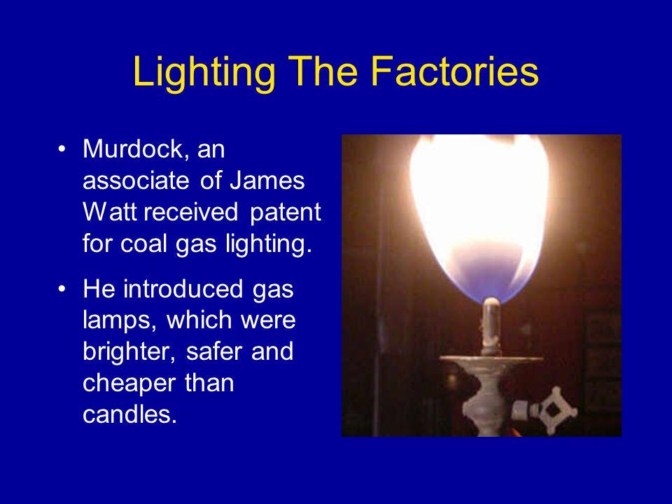 Lighting The Factories Murdock, an associate of James Watt received patent for coal gas lighting.