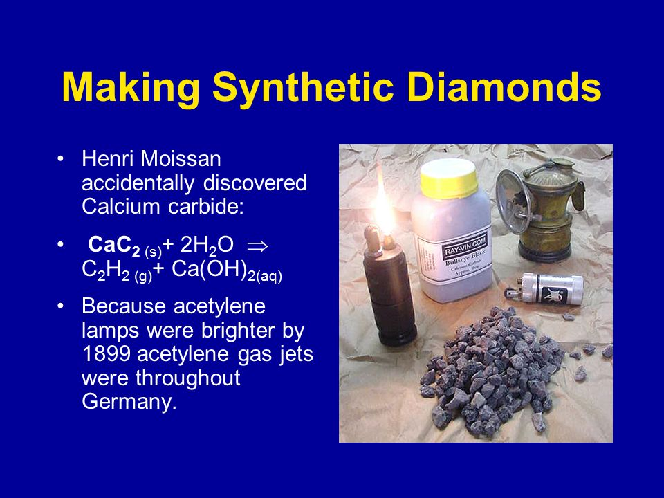 Making Synthetic Diamonds Henri Moissan accidentally discovered Calcium carbide: CaC 2 (s) + 2H 2 O  C 2 H 2 (g) + Ca(OH) 2(aq) Because acetylene lamps were brighter by 1899 acetylene gas jets were throughout Germany.