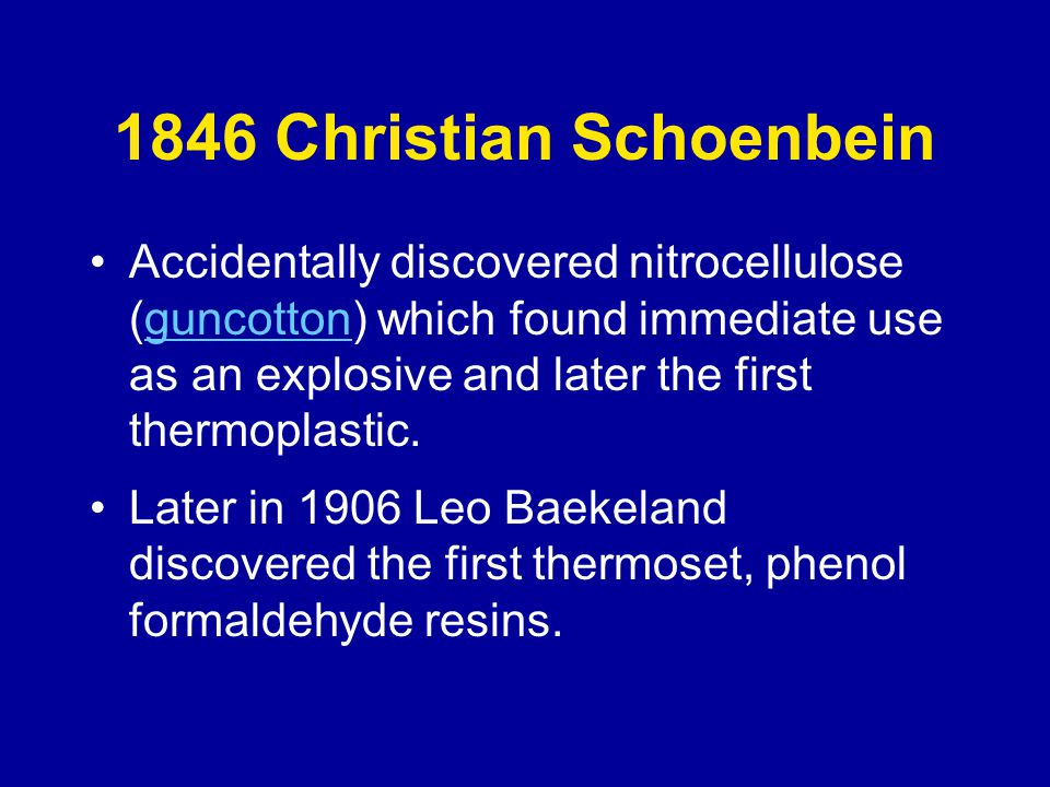 1846 Christian Schoenbein Accidentally discovered nitrocellulose (guncotton) which found immediate use as an explosive and later the first thermoplastic.guncotton Later in 1906 Leo Baekeland discovered the first thermoset, phenol formaldehyde resins.