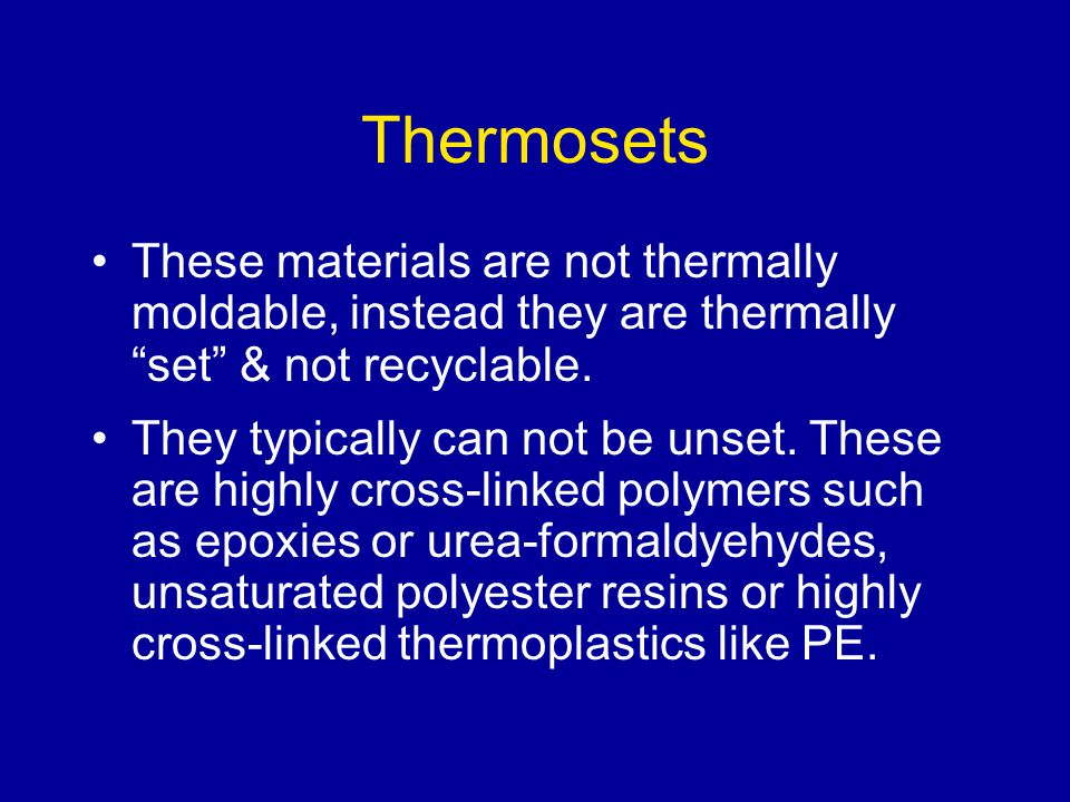 Thermosets These materials are not thermally moldable, instead they are thermally set & not recyclable.