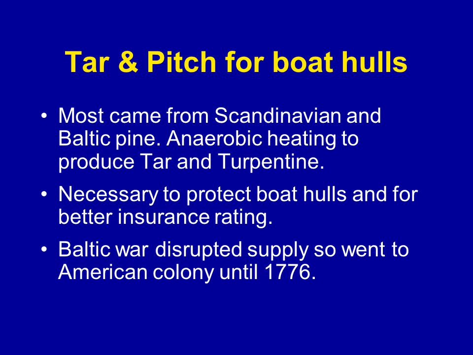 Tar & Pitch for boat hulls Most came from Scandinavian and Baltic pine.