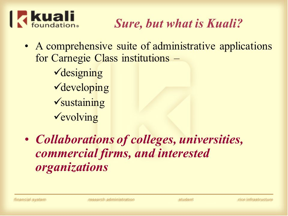 Sure, but what is Kuali? A comprehensive suite of administrative applications for Carnegie Class institutions – designing developing sustaining evolvi