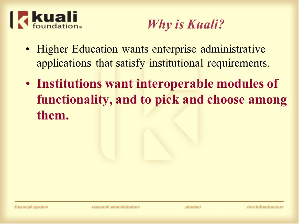 Why is Kuali? Higher Education wants enterprise administrative applications that satisfy institutional requirements. Institutions want interoperable m