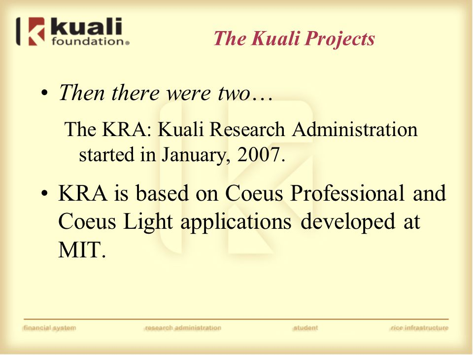 The Kuali Projects Then there were two… The KRA: Kuali Research Administration started in January, 2007. KRA is based on Coeus Professional and Coeus