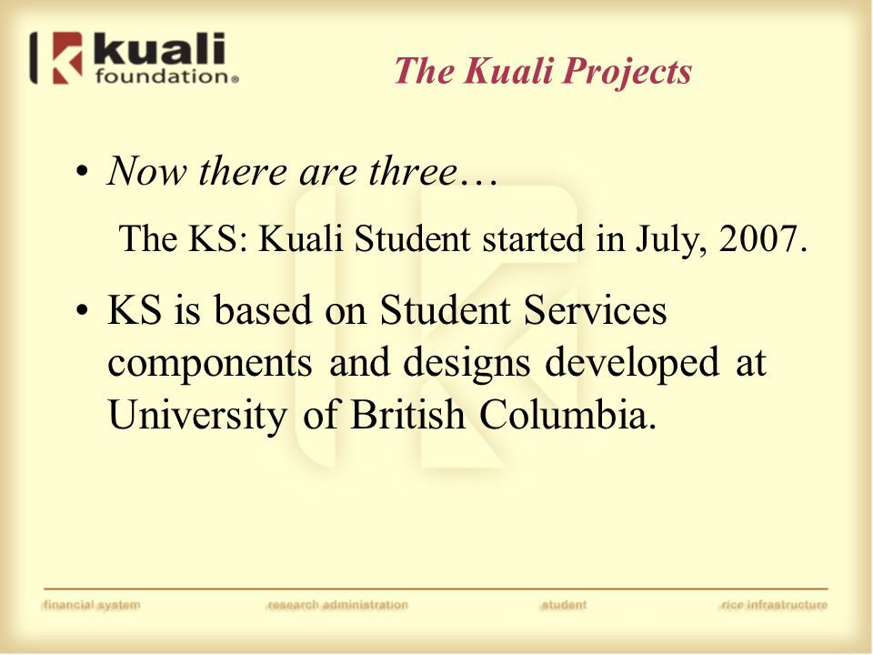 The Kuali Projects Now there are three… The KS: Kuali Student started in July, 2007.
