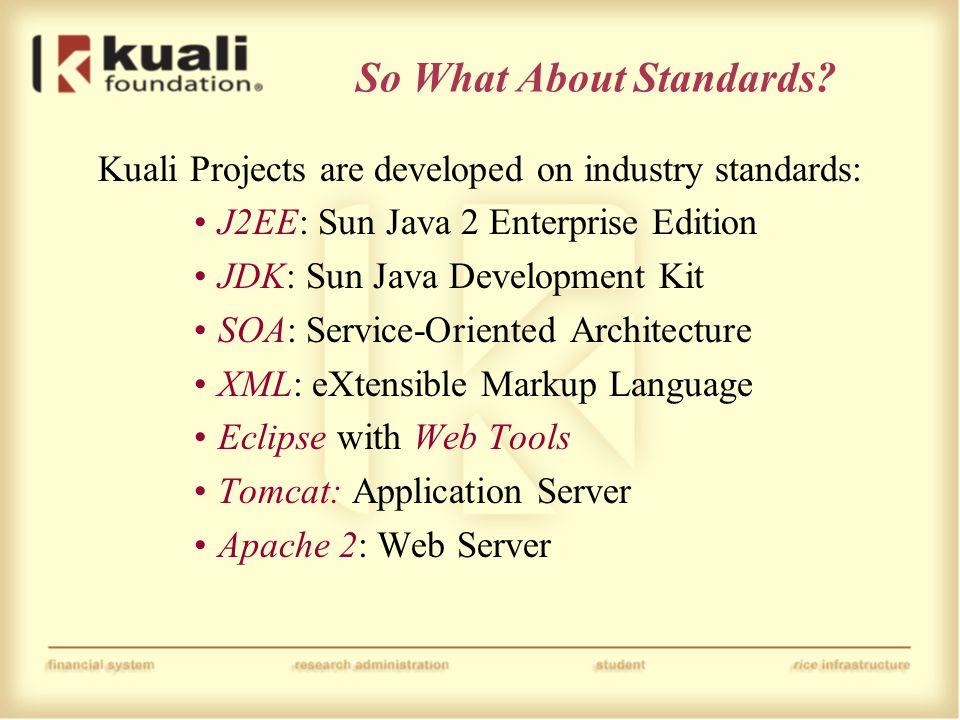 So What About Standards? Kuali Projects are developed on industry standards: J2EE: Sun Java 2 Enterprise Edition JDK: Sun Java Development Kit SOA: Se
