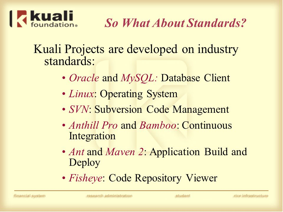 So What About Standards? Kuali Projects are developed on industry standards: Oracle and MySQL: Database Client Linux: Operating System SVN: Subversion