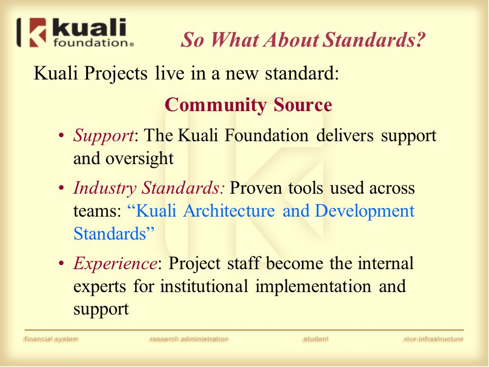 So What About Standards? Kuali Projects live in a new standard: Community Source Support: The Kuali Foundation delivers support and oversight Industry