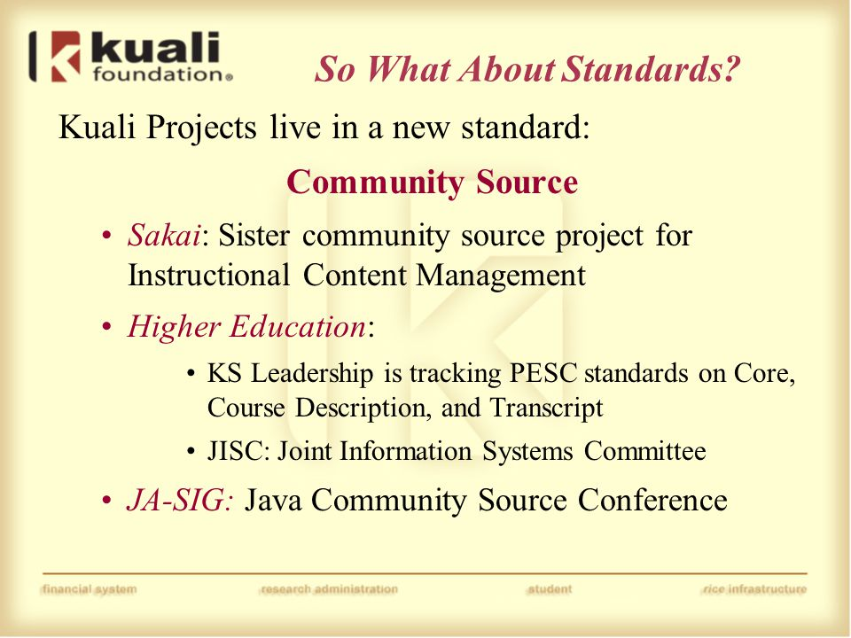 So What About Standards? Kuali Projects live in a new standard: Community Source Sakai: Sister community source project for Instructional Content Mana