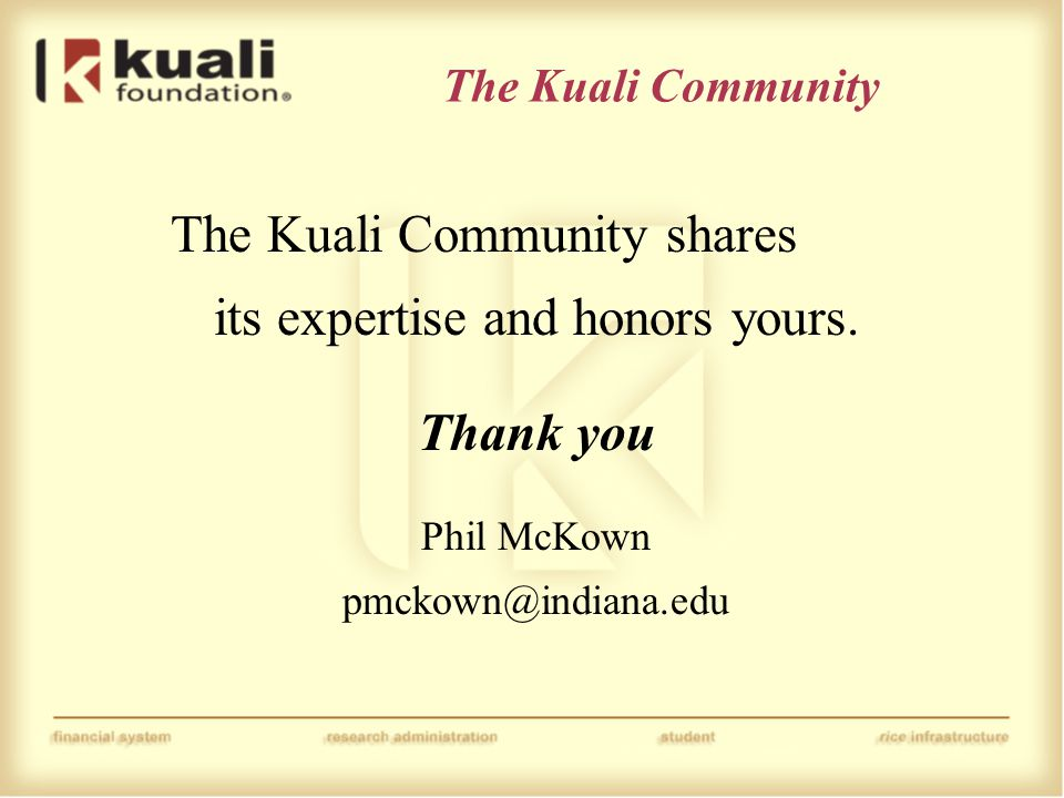 The Kuali Community The Kuali Community shares its expertise and honors yours. Thank you Phil McKown pmckown@indiana.edu