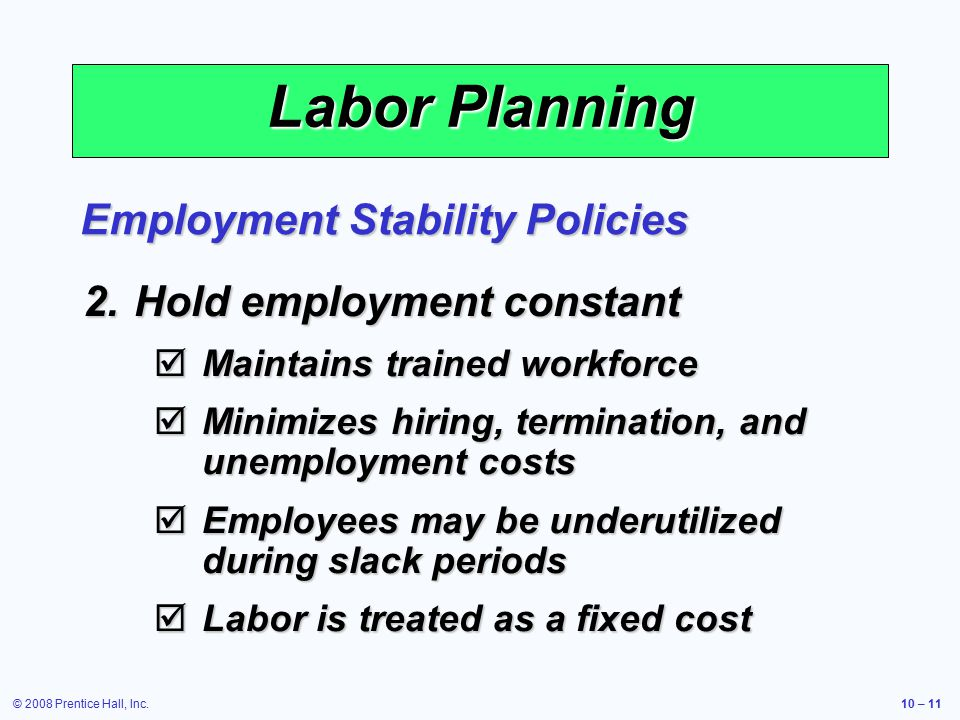 © 2008 Prentice Hall, Inc.10 – 11 Labor Planning 2.Hold employment constant  Maintains trained workforce  Minimizes hiring, termination, and unemployment costs  Employees may be underutilized during slack periods  Labor is treated as a fixed cost Employment Stability Policies