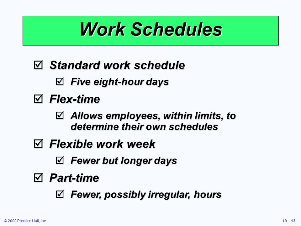 © 2008 Prentice Hall, Inc.10 – 12 Work Schedules  Standard work schedule  Five eight-hour days  Flex-time  Allows employees, within limits, to determine their own schedules  Flexible work week  Fewer but longer days  Part-time  Fewer, possibly irregular, hours