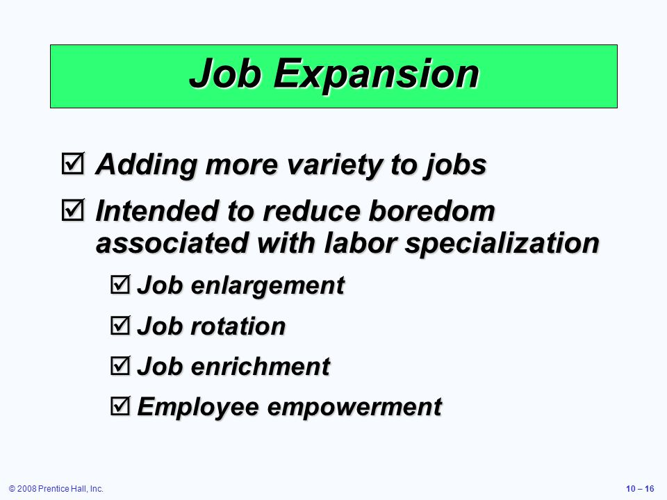 © 2008 Prentice Hall, Inc.10 – 16 Job Expansion  Adding more variety to jobs  Intended to reduce boredom associated with labor specialization  Job enlargement  Job rotation  Job enrichment  Employee empowerment