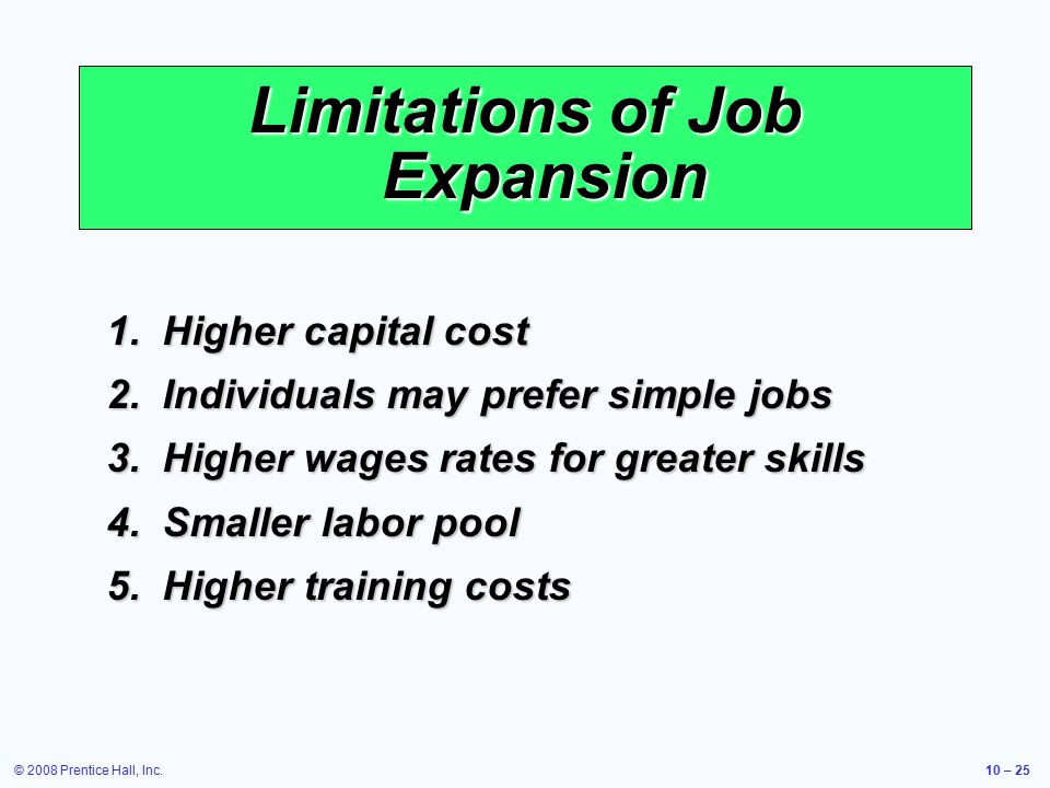© 2008 Prentice Hall, Inc.10 – 25 1.Higher capital cost 2.Individuals may prefer simple jobs 3.Higher wages rates for greater skills 4.Smaller labor pool 5.Higher training costs Limitations of Job Expansion
