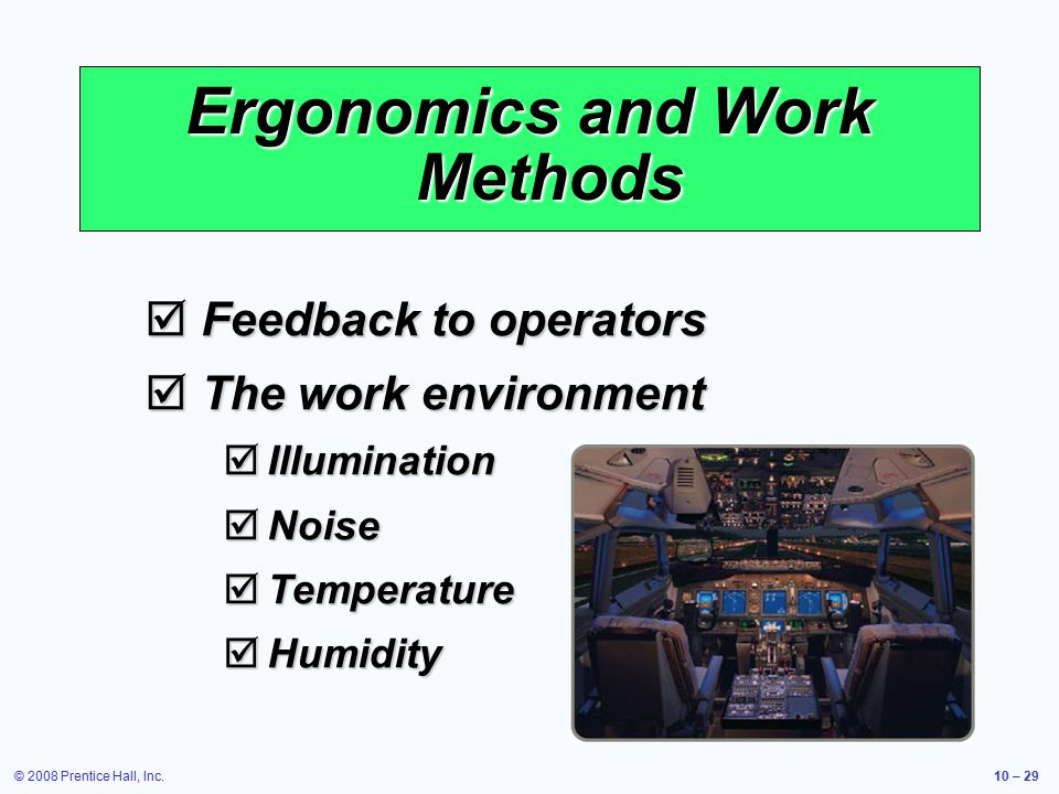 © 2008 Prentice Hall, Inc.10 – 29 Ergonomics and Work Methods  Feedback to operators  The work environment  Illumination  Noise  Temperature  Humidity