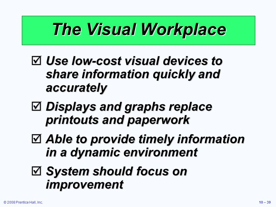 © 2008 Prentice Hall, Inc.10 – 39 The Visual Workplace  Use low-cost visual devices to share information quickly and accurately  Displays and graphs replace printouts and paperwork  Able to provide timely information in a dynamic environment  System should focus on improvement