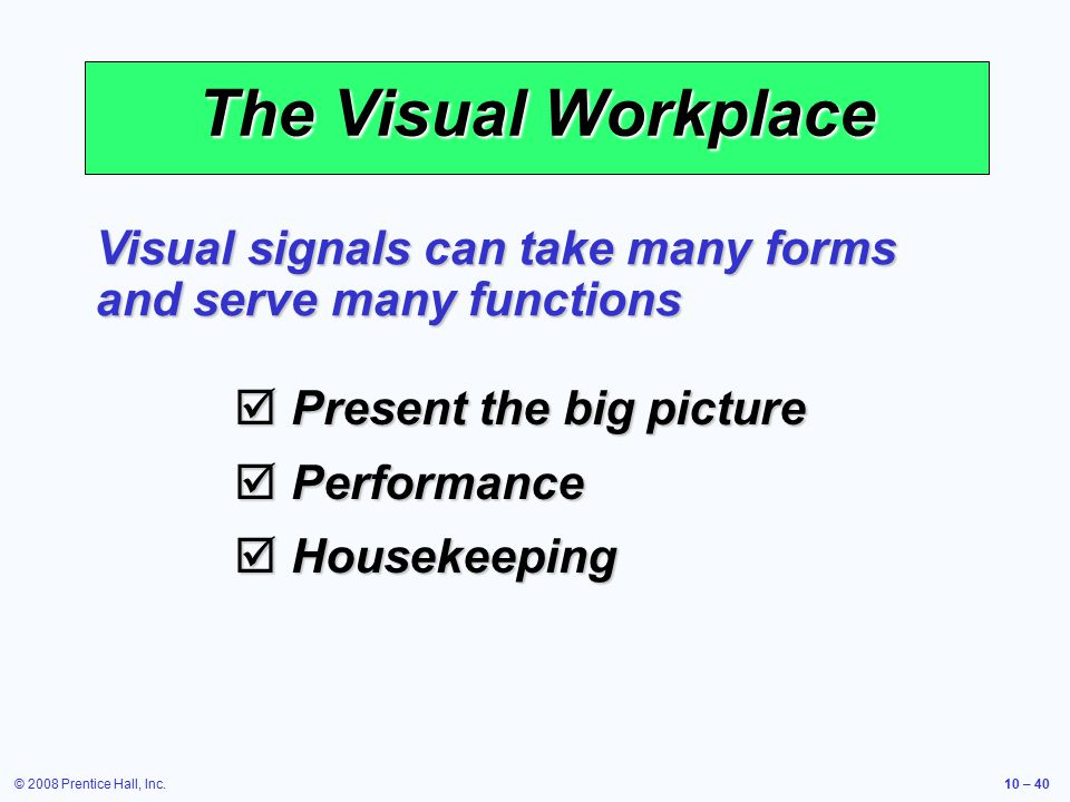 © 2008 Prentice Hall, Inc.10 – 40 The Visual Workplace  Present the big picture  Performance  Housekeeping Visual signals can take many forms and serve many functions