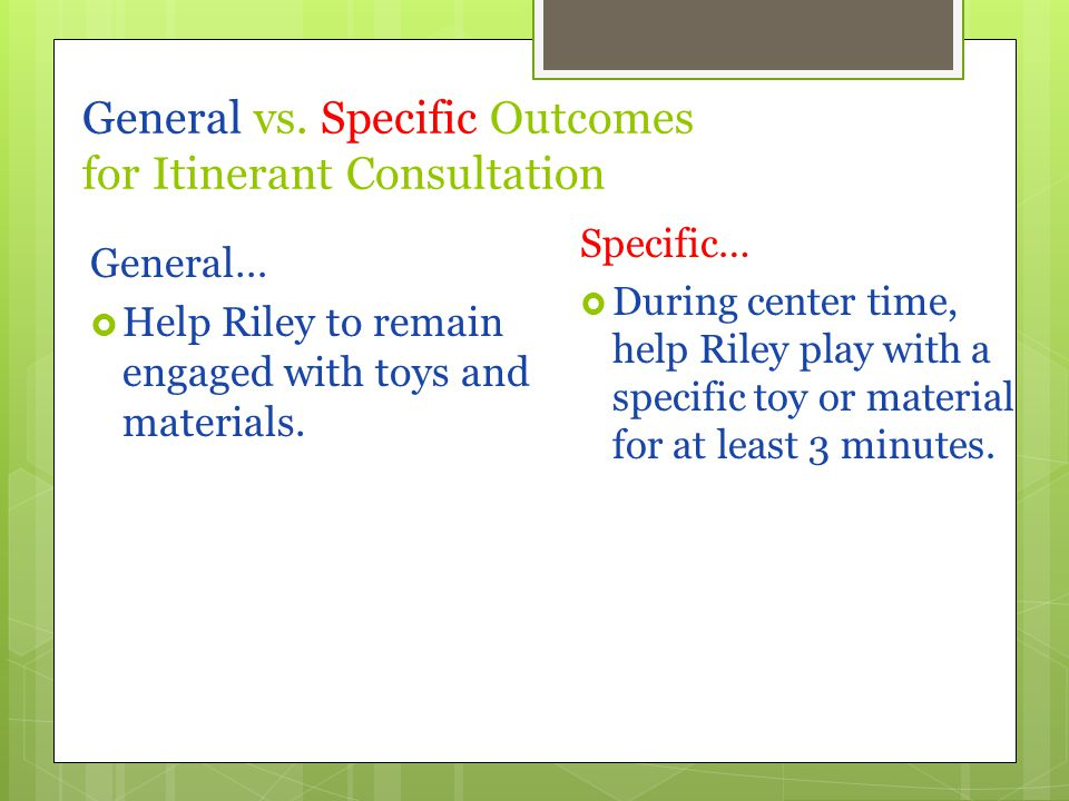 General vs. Specific Outcomes for Itinerant Consultation General…  Help Riley to remain engaged with toys and materials. Specific…  During center ti
