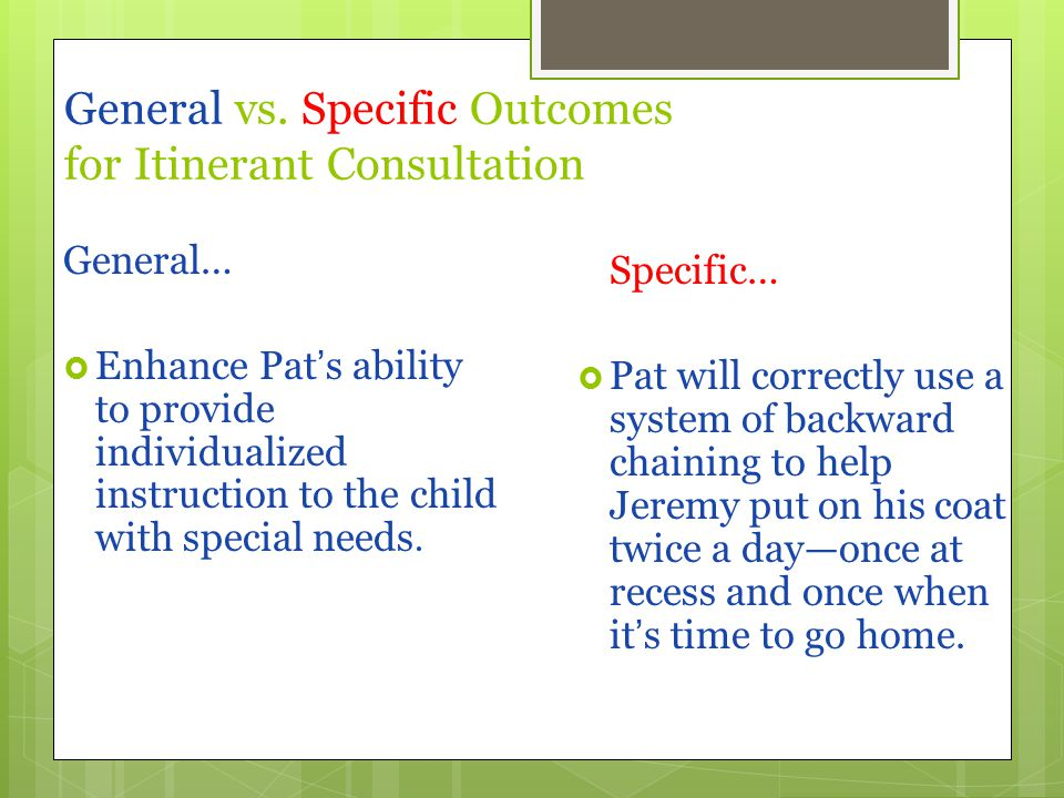 General vs. Specific Outcomes for Itinerant Consultation General…  Enhance Pat's ability to provide individualized instruction to the child with spec