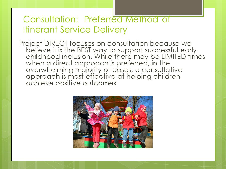 Consultation: Preferred Method of Itinerant Service Delivery Project DIRECT focuses on consultation because we believe it is the BEST way to support successful early childhood inclusion.