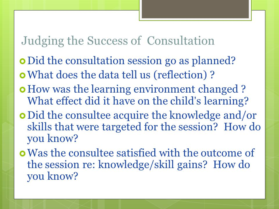 Judging the Success of Consultation  Did the consultation session go as planned.