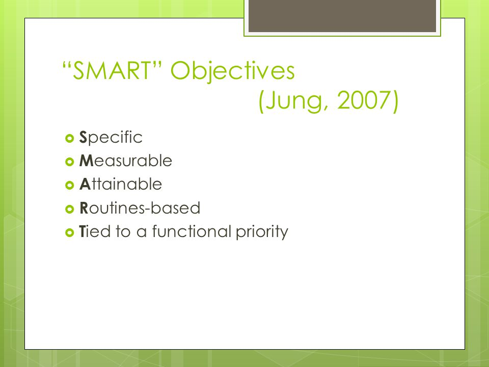 SMART Objectives (Jung, 2007)  S pecific  M easurable  A ttainable  R outines-based  T ied to a functional priority