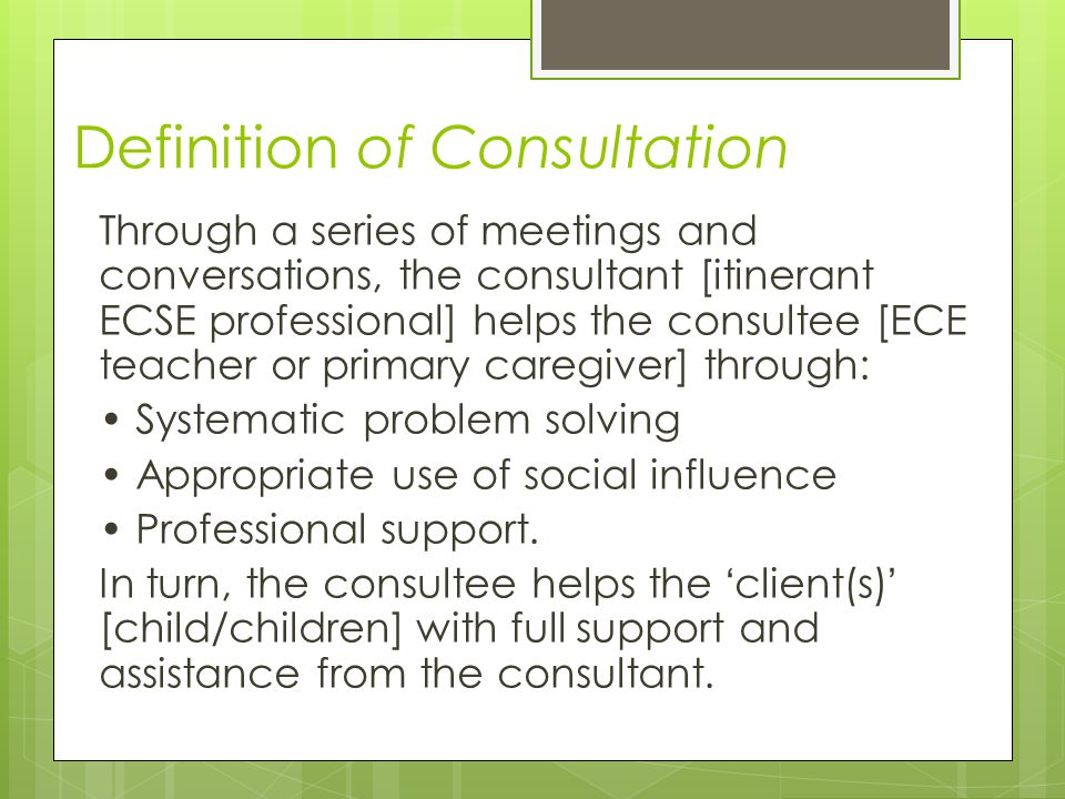 Definition of Consultation Through a series of meetings and conversations, the consultant [itinerant ECSE professional] helps the consultee [ECE teacher or primary caregiver] through: Systematic problem solving Appropriate use of social influence Professional support.