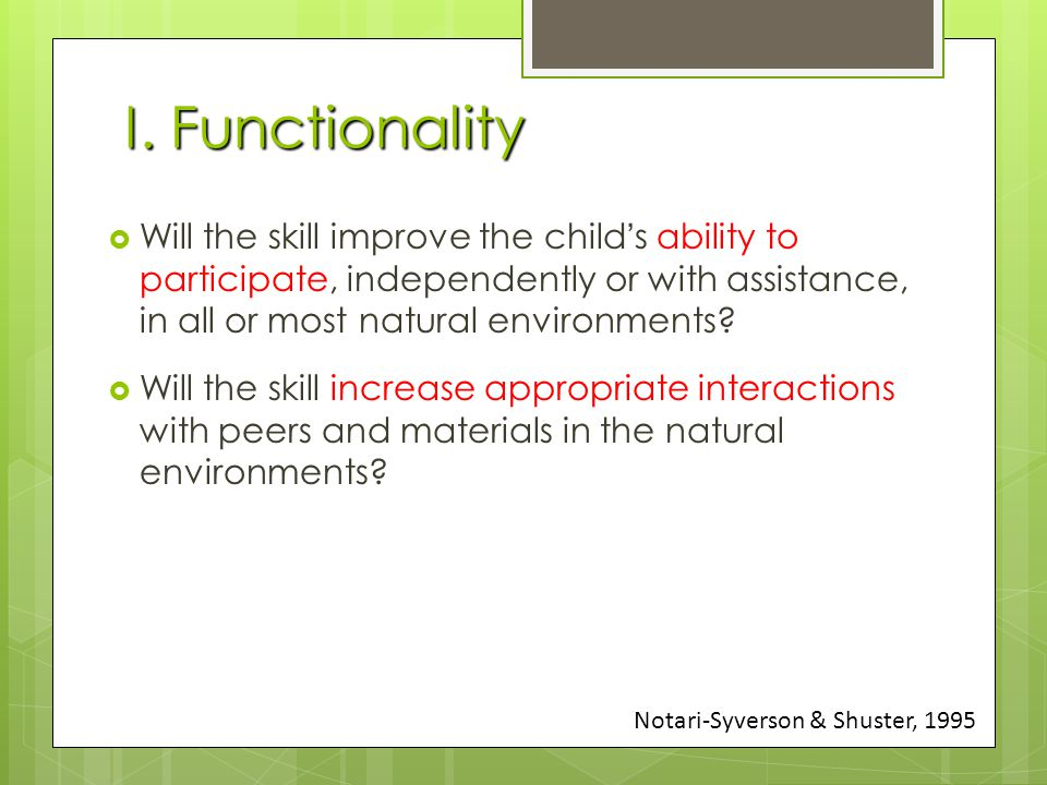 I. Functionality  Will the skill improve the child's ability to participate, independently or with assistance, in all or most natural environments? 