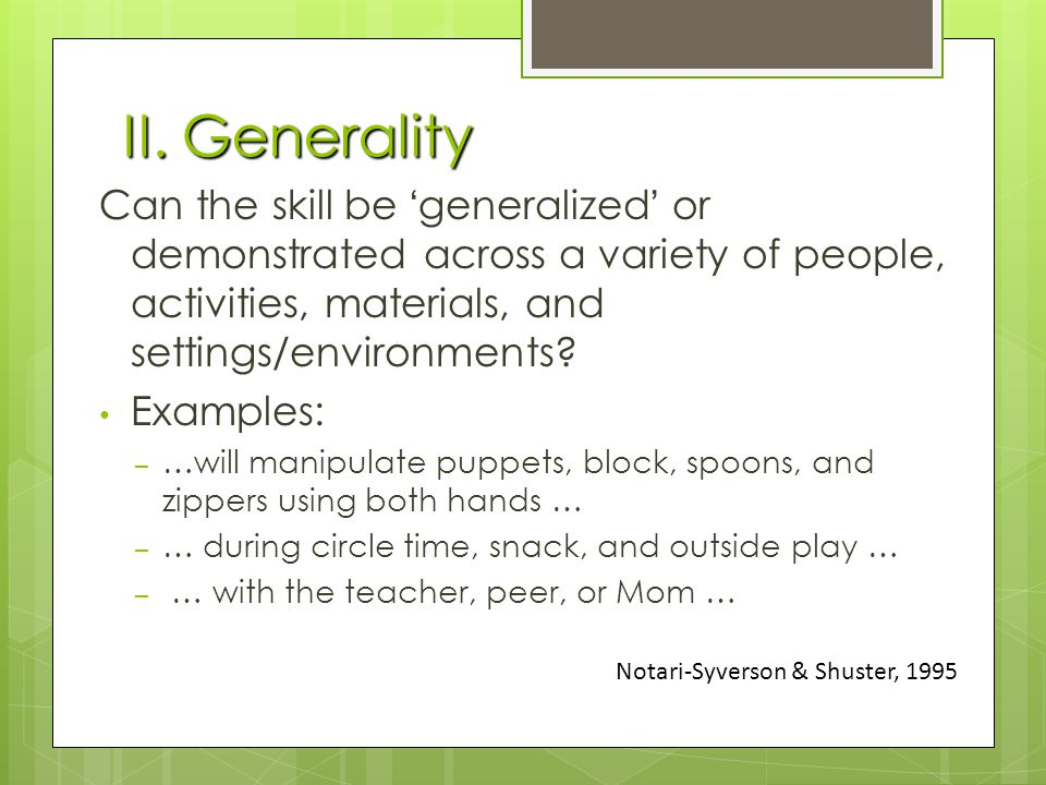 II. Generality Can the skill be 'generalized' or demonstrated across a variety of people, activities, materials, and settings/environments? Examples: