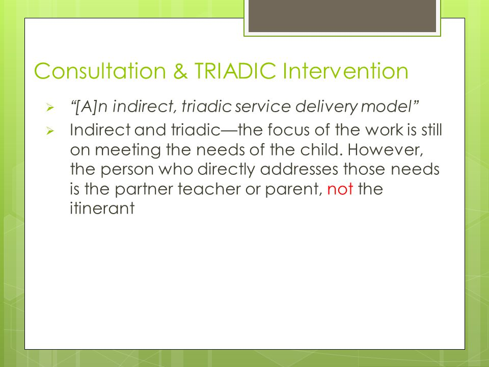 Consultation & TRIADIC Intervention  [A]n indirect, triadic service delivery model  Indirect and triadic—the focus of the work is still on meeting the needs of the child.