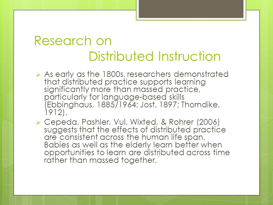 Research on Distributed Instruction  As early as the 1800s, researchers demonstrated that distributed practice supports learning significantly more than massed practice, particularly for language-based skills (Ebbinghaus, 1885/1964; Jost, 1897; Thorndike, 1912).